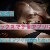 【男性版】セックスできるアプリは?ヤレるアプリの特徴と使い方!